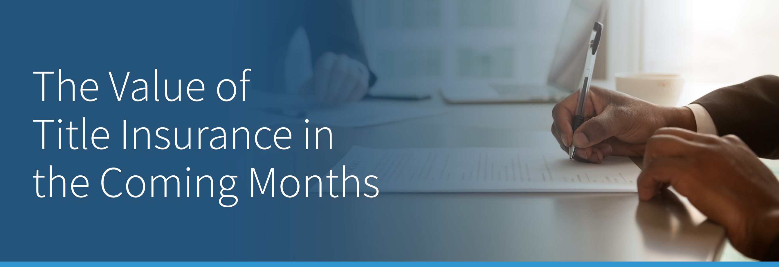 """A person writing with a pen, next to the text \""""The Value of Title Insurance in the Coming Months\"""""""