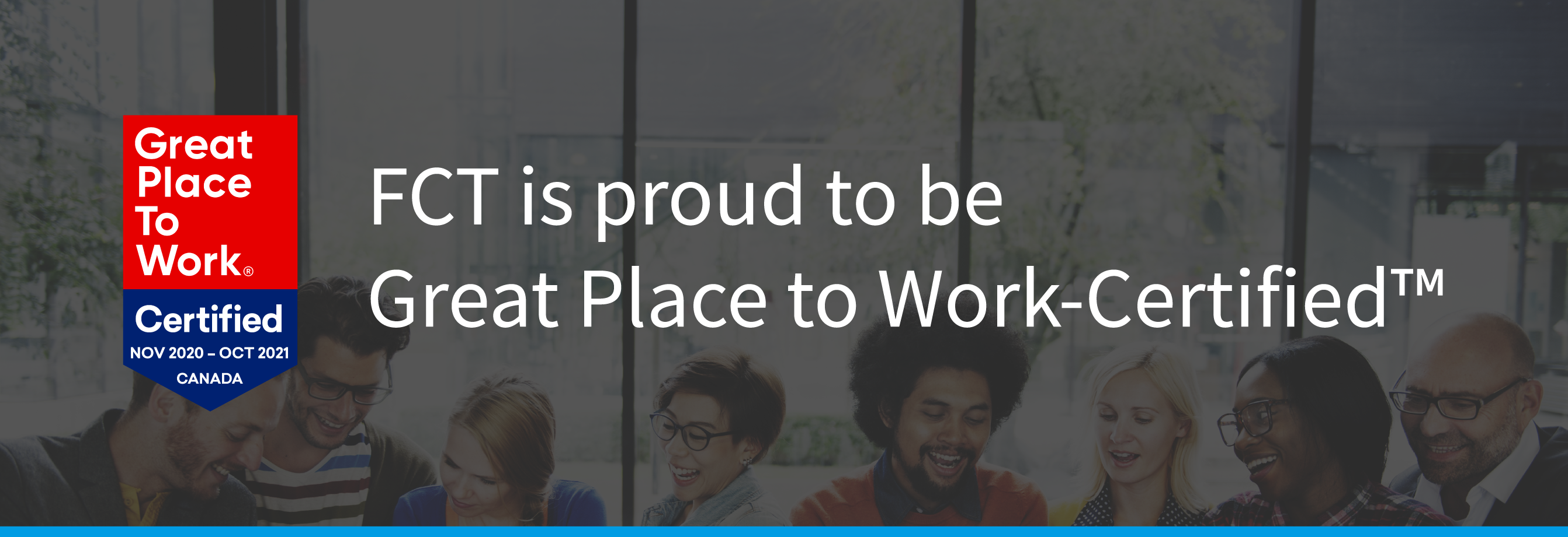FCT is proud to be Great Place to Work-Certified TM. Great Place to Work Certified, November 2020 - October 2021 CANADA.
