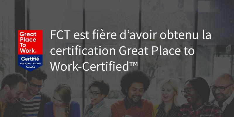 FCT est fière d'avoir obtenu la certification Great Place to Work-Certified TM. Great Place To Work Certifié Nov 2020 - Oct 2021 CANADA.