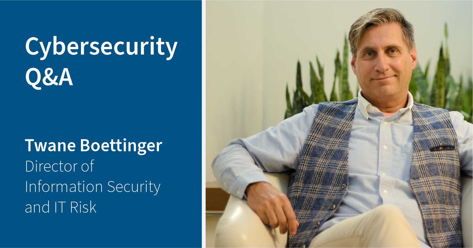 photo of Twane Boettinger sitting in a chair. Caption: Cybersecurity Q&A Twane Boettinger, Director of Information Security and IT Risk