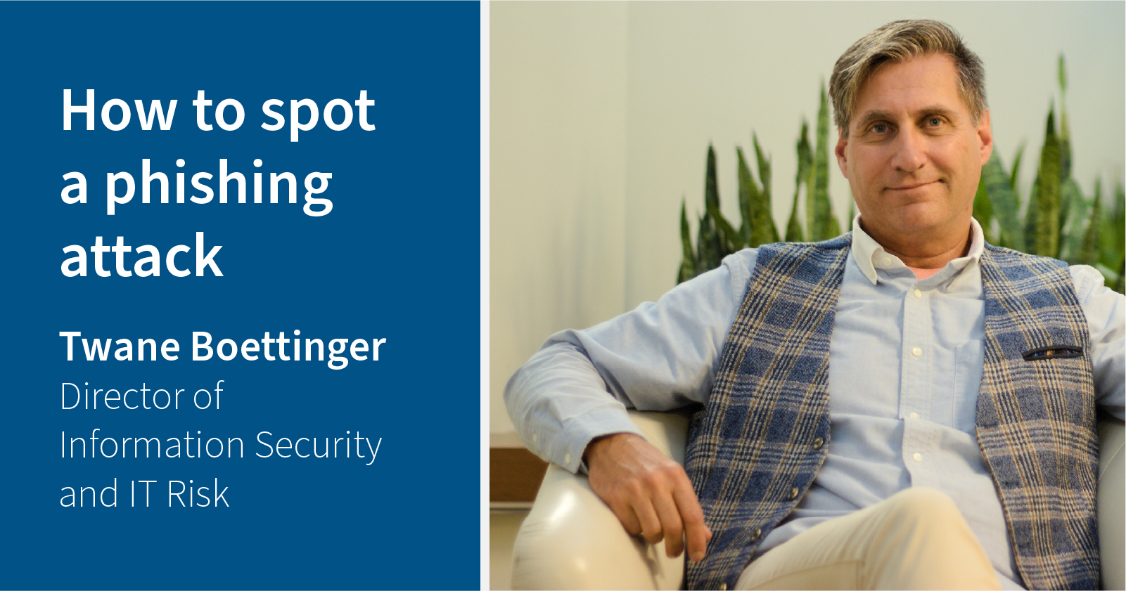 photo of Twane Boettinger sitting in a chair. Caption: How to spot a phishing attack, Twane Boettinger, Director of information security and IT risk